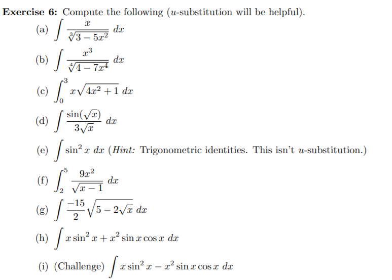 Exercise 6: Compute the following (u-substitution will be helpful). (a) / dx V3 – 5a? - 5x² (b) / dx V4 – 7x4 -3 (c) / : xV4x2 +1 dx sin(/T) dx (d) / 3VT (0) /sr sin? x dx (Hint: Trigonometric identities. This isn't u-substitution.) -5 9x2 (f) dx Vx – I -15 (8) V5 – 27 dx (h) / a: sin? x + x sin x cos x d (i) (Challenge) / T. sin? x – x² sin x cosx dx