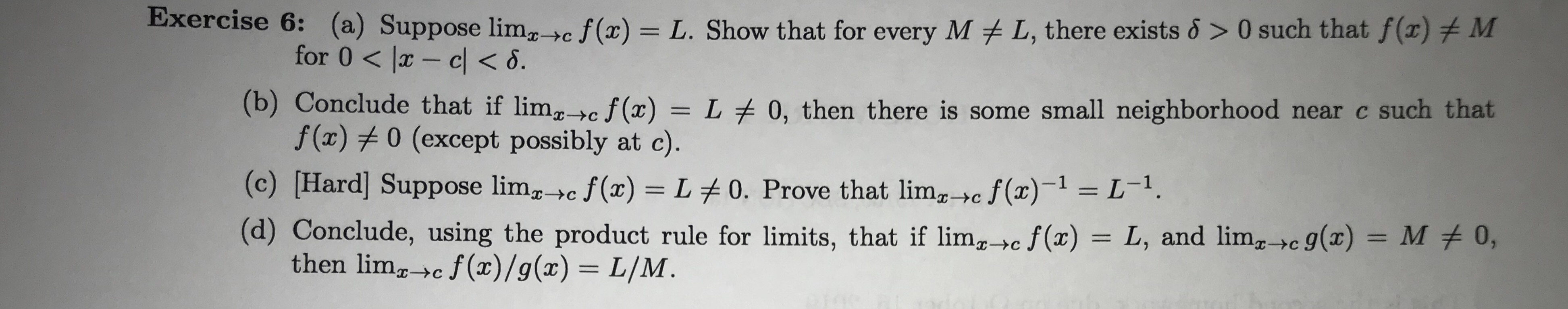 Exercise 6:(a) Suppose lim_>c f(x) = L. Show that for every M L, there exists & > 0 such that f(x) M C for 0 lx- cl< 6. (b) Conclude that if limcf(x) = L 0, then there is some small neighborhood near c such that f (x)0 (except possibly at c). (c) [Hard] Suppose limc f(x) L 0. Prove that limc f(x)1 L-. (d) Conclude, using the product rule for limits, that if limg,c f(x) = L, and lim,c g(x) = M # 0, then limgc f(x)/g(x) = L/M. >C