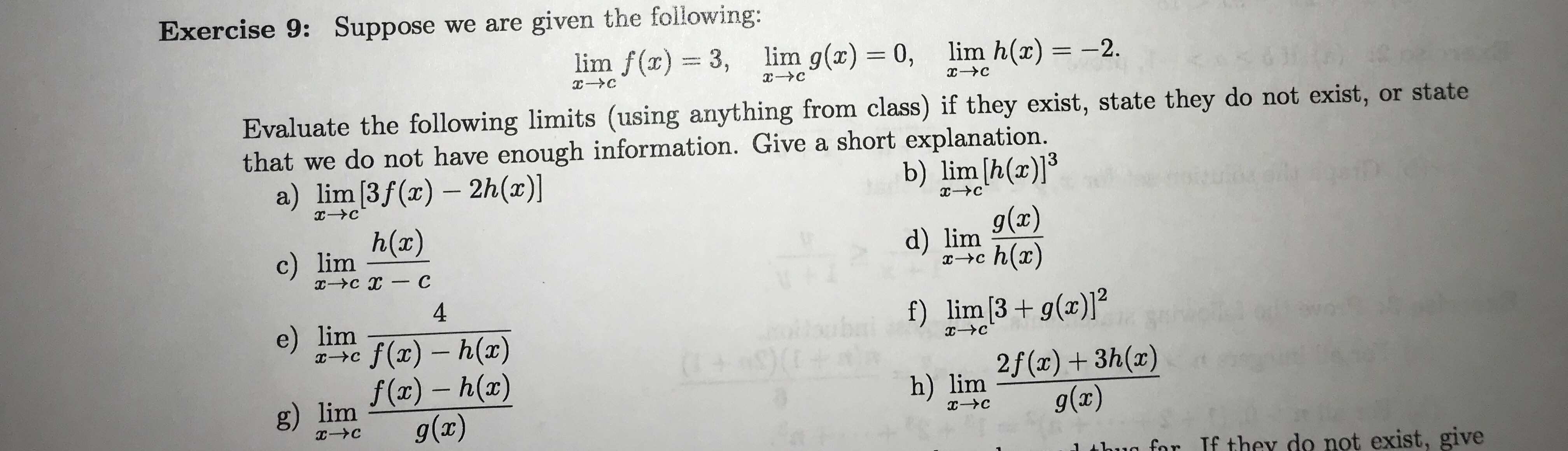 Exercise 9: Suppose we are given the following: lim f(x)3, lim g(x) 0, lim h(x) -2 C C Evaluate the following limits (using anything from class) if they exist, state they do not exist, or state that we do not have enough information. Give a short explanation. a) lim [3f (x) 2h(x)] b) lim [h(a)] h(x) g(x) d) lim h(ar) c) lim -Ус х — С 4 f) lim [3g(x)] e) lim ilbuba (+ 9 0 f(x) h(a) f(ar)-h(ar) g(x) C IXC 2f(x)3h(a) g(x) IX h) lim g) lim с-Ус x-C for If they do not exist, give
