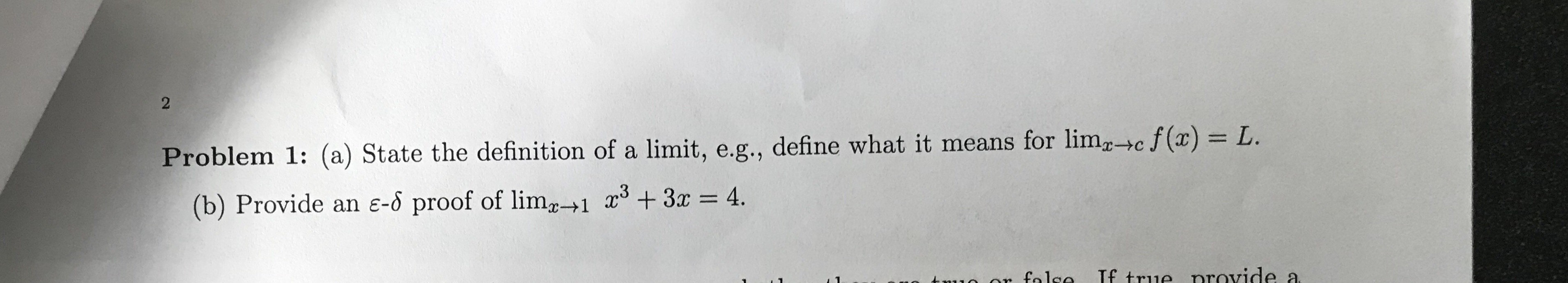2 Problem 1: (a) State the definition of a limit, e.g., define what it means for limc f(x) = L (b) Provide an e-o proof of lim+1 x +3x = 4. If true nrovide a o ar falco