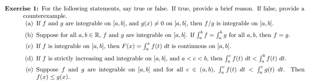 Exercise 1: For the following statements, say true or false. If true, provide a brief reason. If false, provide a counterexample. (a) If f and g are integrable on [a, b], and g(x) # 0 on [a, b], then f/g is integrable on [a, b]. (b) Suppose for all a, b e R, ƒ and g are integrable on [a, b]. If Sº f = L° g for all a, b, then f = g. (c) If f is integrable on [a, b], then F(x) = S* f(t) dt is continuous on [a, b]. (d) If ƒ is strictly increasing and integrable on [a, b], and a < c < b, then , f(t) dt < [, f(t) dt. (e) Suppose f and g are integrable on [a, b] and for all c e (a,b), S. f(t) dt < S g(t) dt. Then f(x) < g(x).