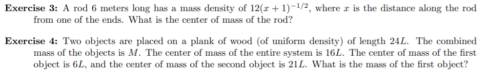 Exercise 3: A rod 6 meters long has a mass density of 12(x + 1)-1/2, where x is the distance along the rod from one of the ends. What is the center of mass of the rod? Exercise 4: Two objects are placed on a plank of wood (of uniform density) of length 24L. The combined mass of the objects is M. The center of mass of the entire system is 16L. The center of mass of the first object is 6L, and the center of mass of the second object is 21L. What is the mass of the first object?