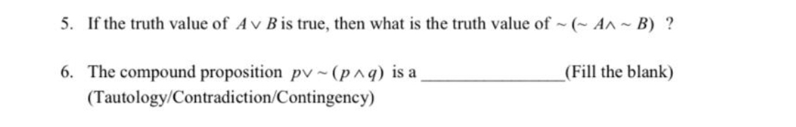 5. If the truth value of Av Bis true, then what is the truth value of ~ (~ An~ B) ? 6. The compound proposition pv ~ (p^q) is a _(Fill the blank) (Tautology/Contradiction/Contingency)