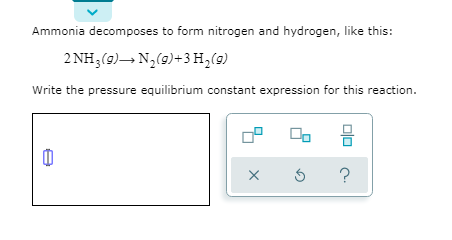 Ammonia decomposes to form nitrogen and hydrogen, like this: 2 NH3(9)– N,(9)+3 H,(9) Write the pressure equilibrium constant expression for this reaction.