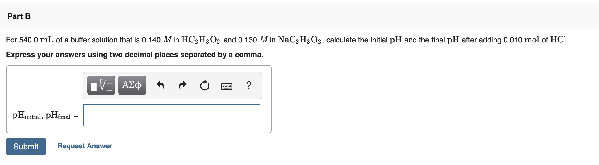 Part B For 540.0 mL of a buffer solution that is 0.140 M in HC2 H3O2 and 0.130 M in NaC2H3 O2, calculate the initial pH and the final pH after adding 0.010 mol of HCl. Express your answers using two decimal places separated by a comma. μνα ΑΣφ pHinitial, pHfinal = Submit Request Answer