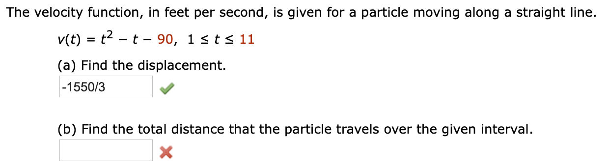The velocity function, in feet per second, is given for a particle moving along a straight line. v(t) t-t- 90, 1 <ts 11 (a) Find the displacement. -1550/3 (b) Find the total distance that the particle travels over the given interval. X