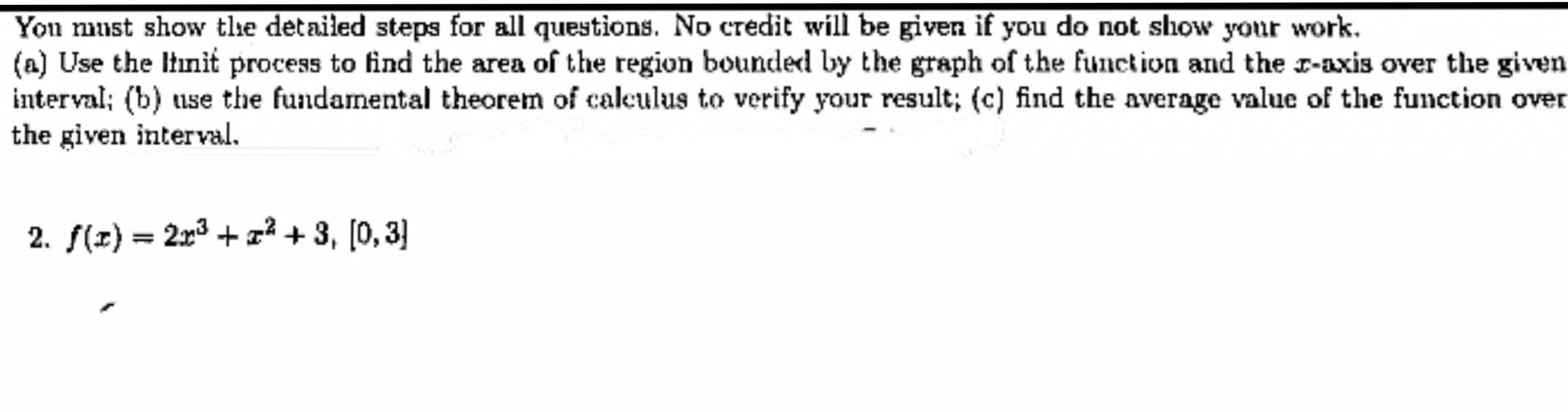 You must show tlhe detailed steps for all questions. No credit will be given if you do not show your work (a) Use the Itnit process to find the area of the region bounded by the graph of the function and the r-axis over the given interval; (b) use the fundamental theorem of caleulus to verify your result; (c) find the average value of the function over the given interval 2. f(z) 2r3 +2 +3, [0,3