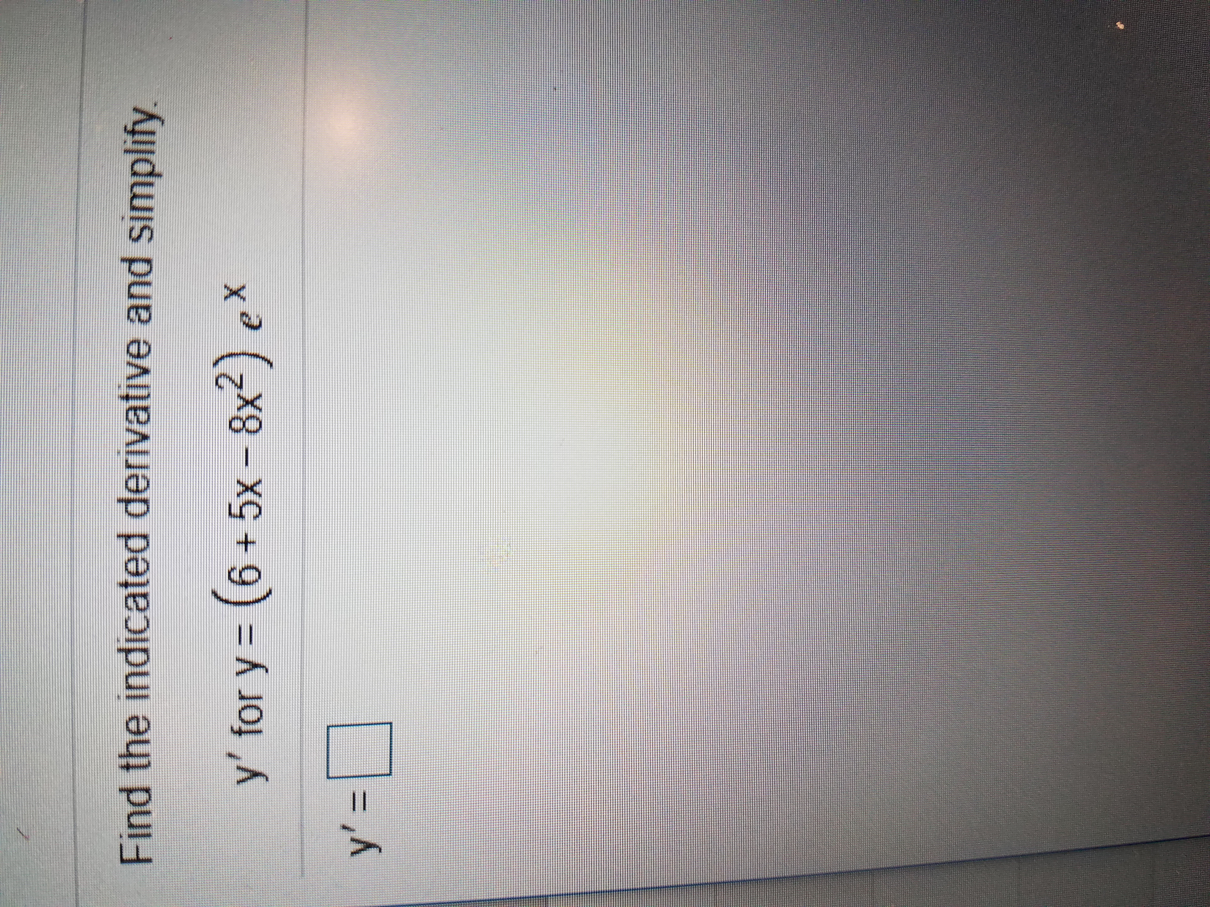 Find the indicated derivative and simplify y' for y (6+5x-8x2) ex y'- II