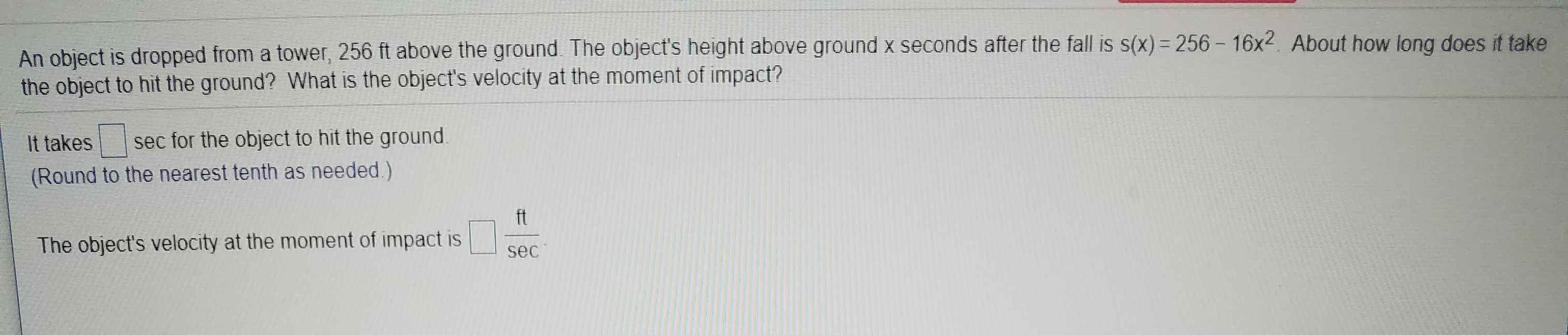 An object is dropped from a tower, 256 ft above the ground. The object's height above ground x seconds after the fall is s(x) 256-16x2. About how long does it take the object to hit the ground? What is the object's velocity at the moment of impact? sec for the object to hit the ground It takes (Round to the nearest tenth as needed.) ft The object's velocity at the moment of impact is sec