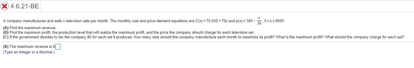 X 4.6.21-BE A company manufactures and sells x television sets per month. The monthly cost and price-demand equations are C(x) 75,000+70x and p(x) 300- 0sxs9000 (A) Find the maximum revenue (B) Find the maximum profit, the production level that will realize the maximum profit, and the price the company should charge for each television set. (C) If the government decides to tax the company $6 for each set it produces, how many sets should the company manufacture each month to maximize its profit? What is the maximum profit? What should the company charge for each set? (A) The maximum revenue is $ (Type an integer or a decimal.)