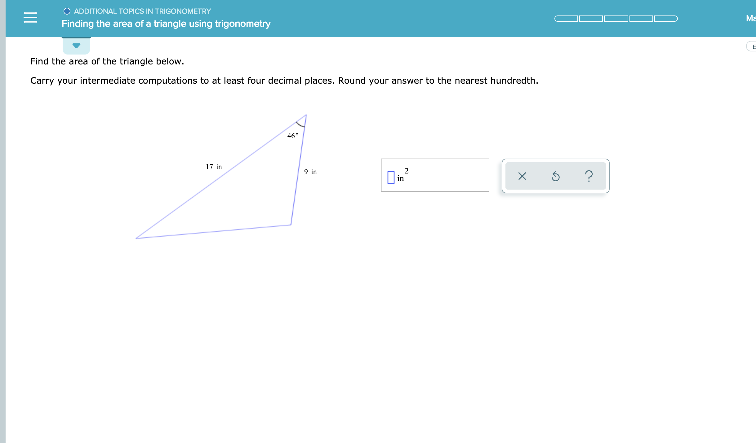 O ADDITIONAL TOPICS IN TRIGONOMETRY Ма Finding the area of a triangle using trigonometry Е Find the area of the triangle below. Carry your intermediate computations to at least four decimal places. Round your answer to the nearest hundredth 46° 17 in 2 in 9 in ? X 1I