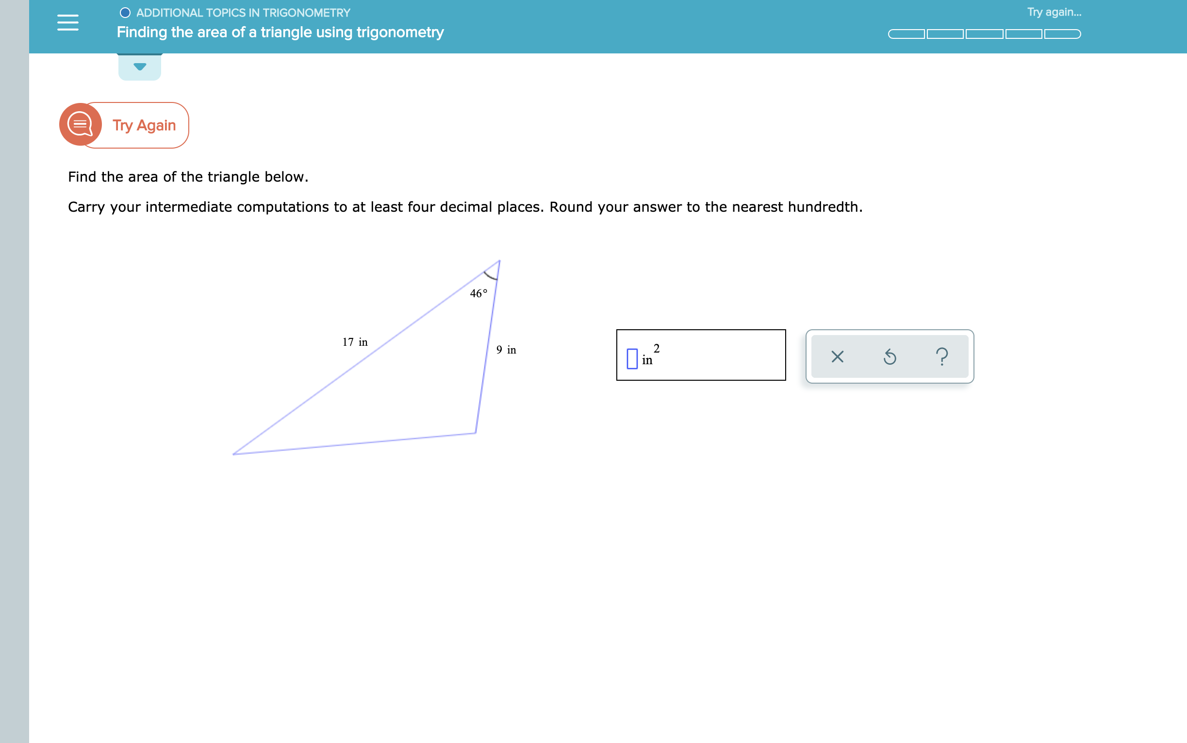 O ADDITIONAL TOPICS IN TRIGONOMETRY Try again... Finding the area of a triangle using trigonometry Try Again Find the area of the triangle below. Carry your intermediate computations to at least four decimal places. Round your answer to the nearest hundredth. 46° 17 in 2 in 9 in ?