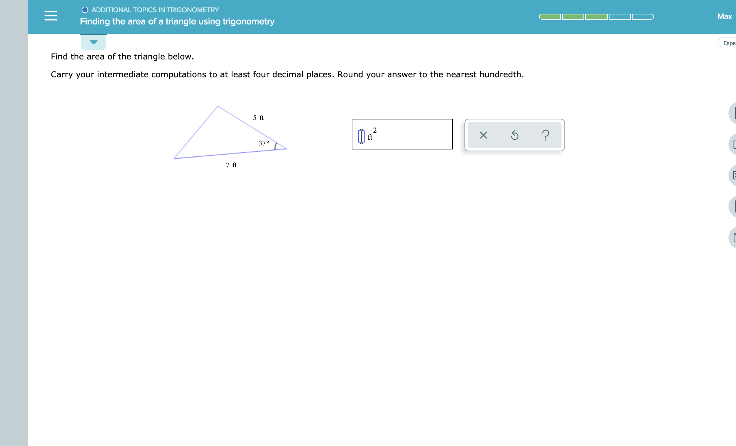 O ADDITIONAL TOPICS IN TRIGONOMETRY Max Finding the area of a triangle using trigonometry Esp Find the area of the triangle below. Carry your intermediate computations to at least four decimal places. Round your answer to the nearest hundredth 5 ft 2 ft 37° 7 ft