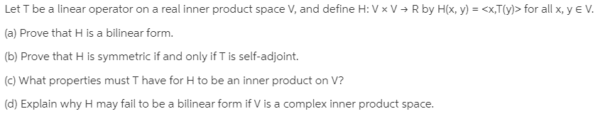 Let T be a linear operator on a real inner product space V, and define H: V x V → R by H(x, y) = <x,T(y)> for all x, y e V. (a) Prove that H is a bilinear form. (b) Prove that H is symmetric if and only if T is self-adjoint. (c) What properties must T have for H to be an inner product on V? (d) Explain why H may fail to be a bilinear form if V is a complex inner product space.