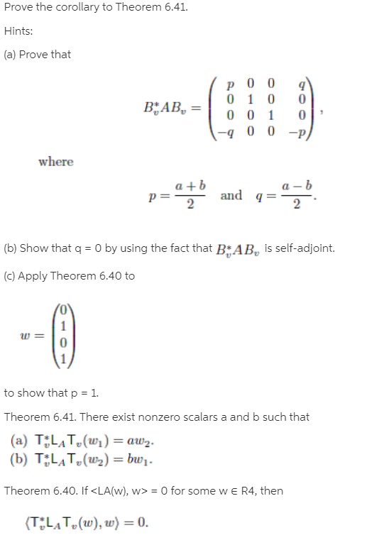 Prove the corollary to Theorem 6.41. Hints: (a) Prove that BAB, = -q 0 0 -p) where a +b a – b q = and 2 (b) Show that q = 0 by using the fact that BAB, is self-adjoint. (c) Apply Theorem 6.40 to to show that p = 1. Theorem 6.41. There exist nonzero scalars a and b such that (a) T;LĄT,(wi) = aw2. (b) T;LAT,(w2) = bw1. Theorem 6.40. If <LA(w), w> = 0 for some w e R4, then (TLAT,(w), w) = 0. 2.