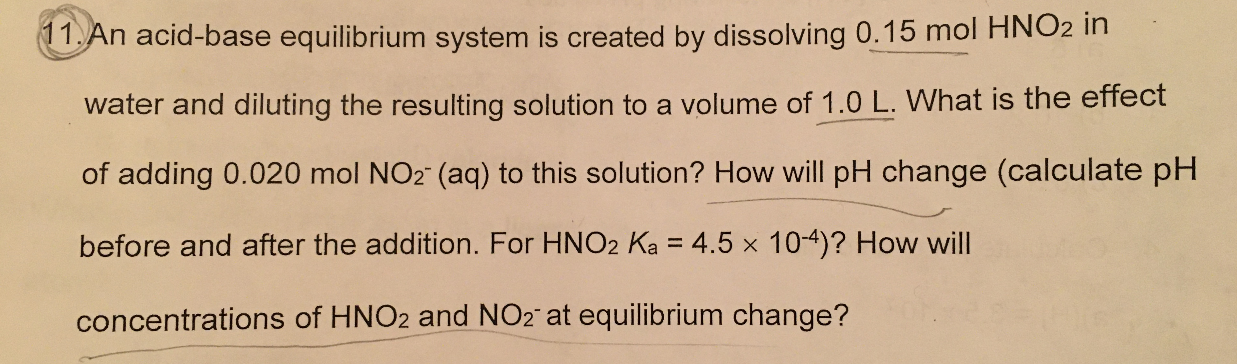 11.An acid-base equilibrium system is created by dissolving 0.15 mol HNO2 in water and diluting the resulting solution to a volume of 1.0 L. What is the effect of adding 0.020 mol NO2 (aq) to this solution? How will pH change (calculate pH before and after the addition. For HNO2 Ka = 4.5 x 104)? How will concentrations of HNO2 and NO2 at equilibrium change?