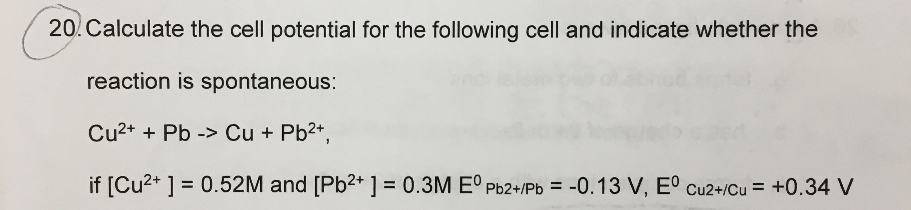 20. Calculate the cell potential for the following cell and indicate whether the reaction is spontaneous: Cu2+ + Pb -> Cu + Pb2+, if [Cu2+ ] = 0.52M and [Pb2* ] = 0.3M Eº Pb2+/Pb = -0.13 V, Eº cu2+/Cu = +0.34 V %D %3D %3D