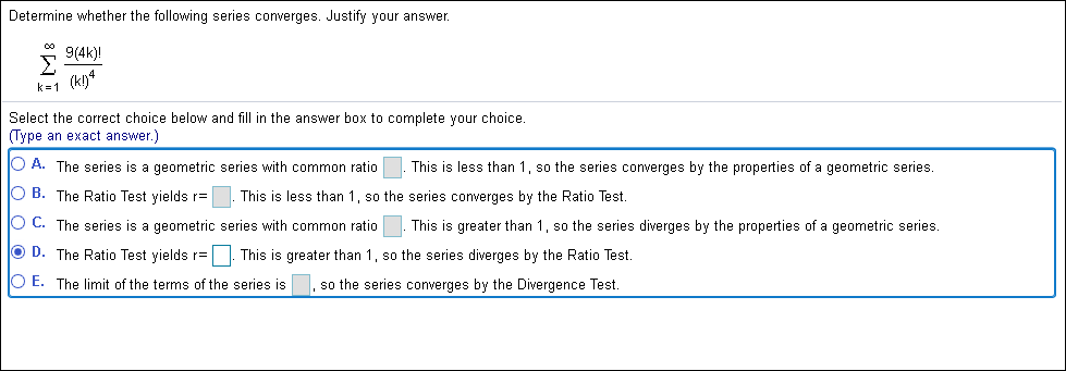 Determine whether the following series converges. Justify your answer 9(4k)! Σ k=1 (kl)* Select the correct choice below and fill in the answer box to complete your choice. (Type an exact answer.) O A. The series is a qeometric series with common ratio less than 1, so the series converges by the properties of a geometric series. This O B. The Ratio Test yields r This is less than 1, so the series converges by the Ratio Test. O C. The series is a geometric series with common ratio This greater than 1, so the series diverges by the properties of a geometric series. O D. The Ratio Test vields r=.This is greater than 1,so the series diverges by the Ratio Test O E. The limit of the terms of the series is so the series converges by the Divergence Test. 8