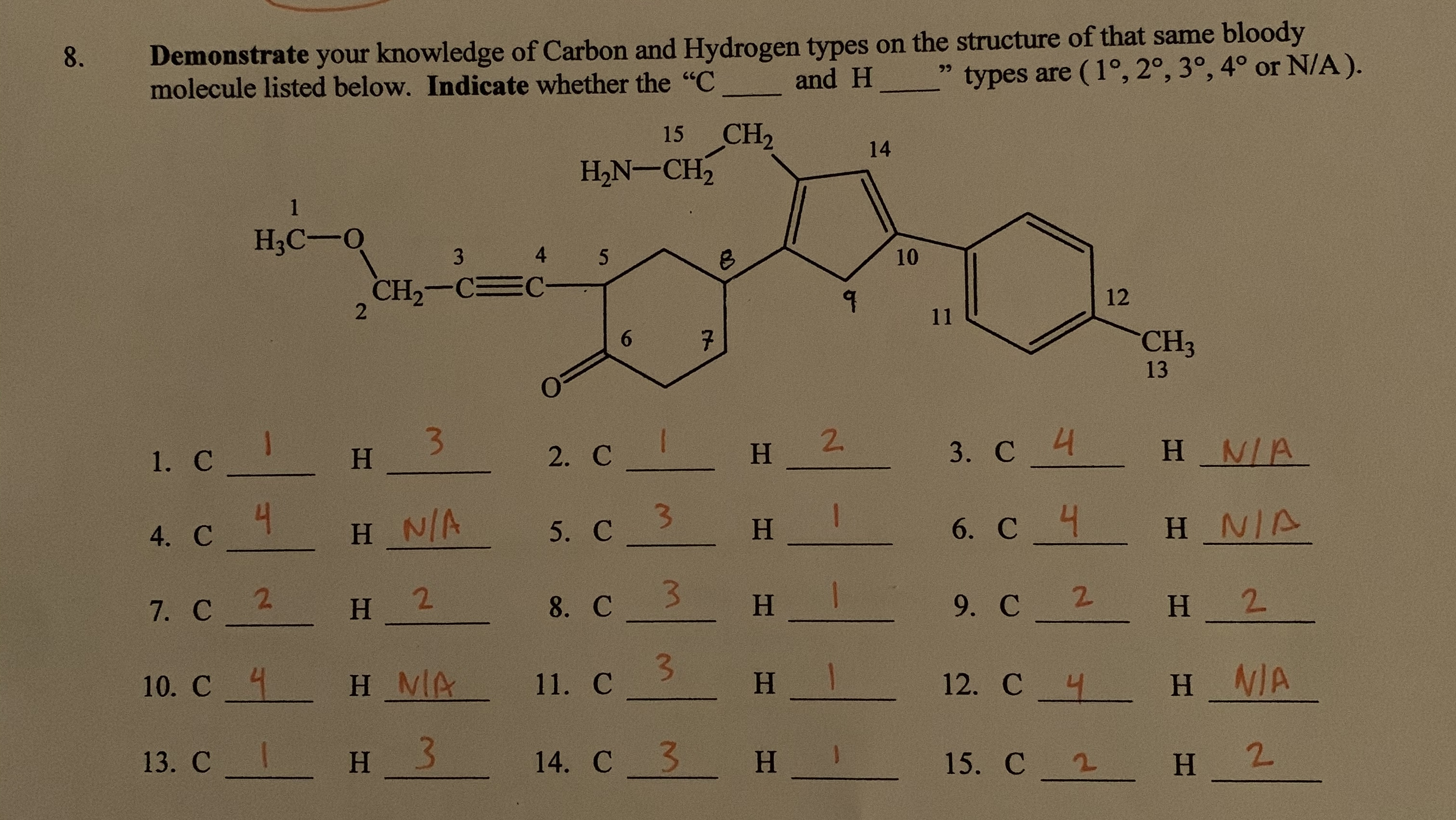 """8 Demonstrate your knowledge of Carbon and Hydrogen types on the structure of that same bloody molecule listed below. Indicate whether the """"C types are (1°, 2°, 3°, 4° or N/A). 99 and H CH2 H2N-CH2 15 14 1 НАС —0 4 3 5 10 CH2-C 2 12 11 6 7 CH3 13 3 H 1. с _ 3. C H N/A 2. C H 2 H_N/A 4. С С 4 5. С H NIA H 6. C 3 2 7. с 2 H 8. C 9. С 2 H H 2 10. C H MA 11. С H H N/A 12. C 13. С I H 3 14. С 3 н_ 15. C H"""
