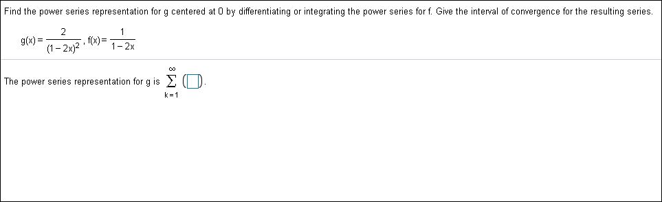 Find the power series representation for g centered at 0 by differentiating or integrating the power series for f. Give the interval of convergence for the resulting series 2 f(x)1-2x g(x)= 1-2x)2 The power series representation for g is k 1