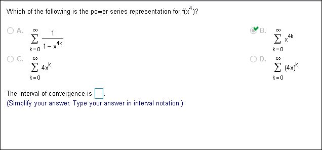 Which of the following is the power series representation for f(x)? O A. B. 1 4k X Σ 4k k 0 1-x k 0 D. Σ4 .k Σ 4x k 0 k 0 The interval of convergence is (Simplify your answer. Type your answer in interval notation.) 8 8 8 8