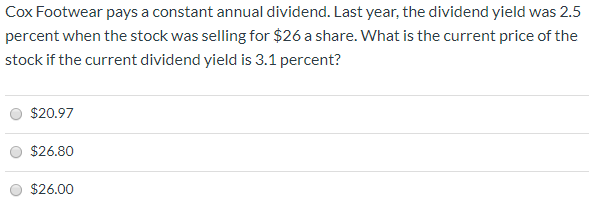 Cox Footwear pays a constant annual dividend. Last year, the dividend yield was 2.5 percent when the stock was selling for $26 a share. What is the current price of the stock if the current dividend yield is 3.1 percent? $20.97 $26.80 $26.00
