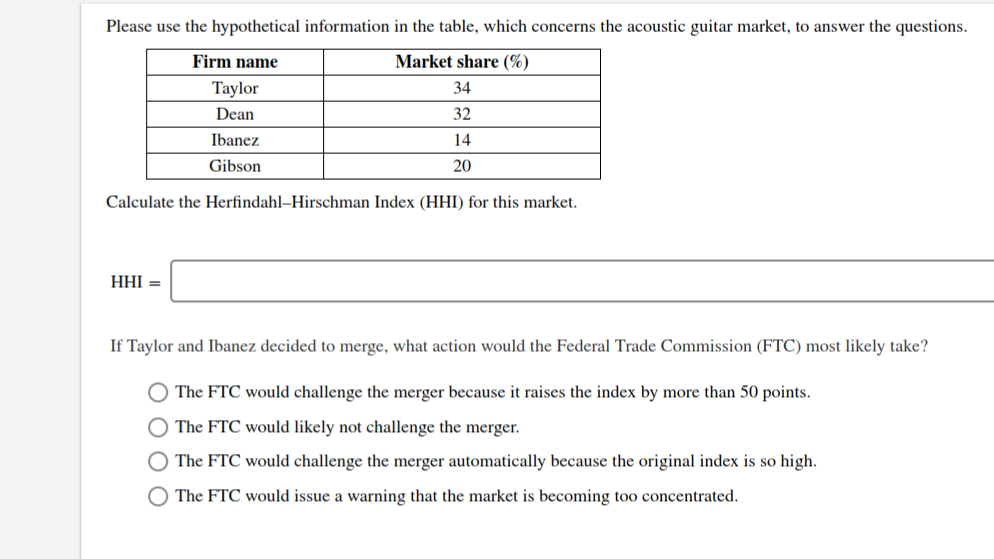 Please use the hypothetical information in the table, which concerns the acoustic guitar market, to answer the questions. Market share (% Firm name Taylor 34 Dean 32 Ibanez 14 Gibson 20 Calculate the Herfindahl-Hirschman Index (HHI) for this market = IHH If Taylor and Ibanez decided to merge, what action would the Federal Trade Commission (FTC) most likely take? O The FTC would challenge the merger because it raises the index by more than 50 points. O The FTC would likely not challenge the merger. O The FTC would challenge the merger automa cally because the original index is so high O The FTC would issue warning that the market is becoming too concentrated