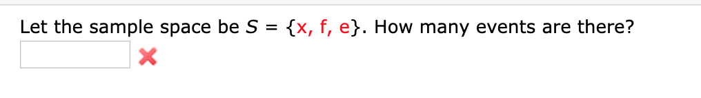 Let the sample space be S {x, f, e}. How many events are there? X