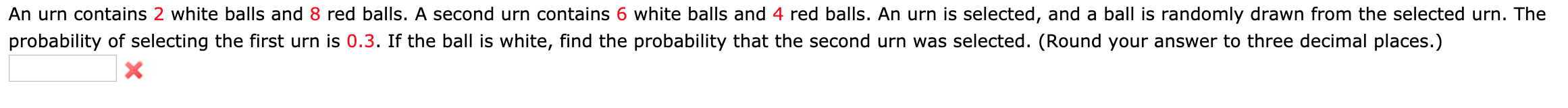 An urn contains 2 white balls and 8 red balls. A second urn contains 6 white balls and 4 red balls. An urn is selected, and a ball is randomly drawn from the selected urn. The probability of selecting the first urn is 0.3. If the ball is white, find the probability that the second urn was selected. (Round your answer to three decimal places.) X