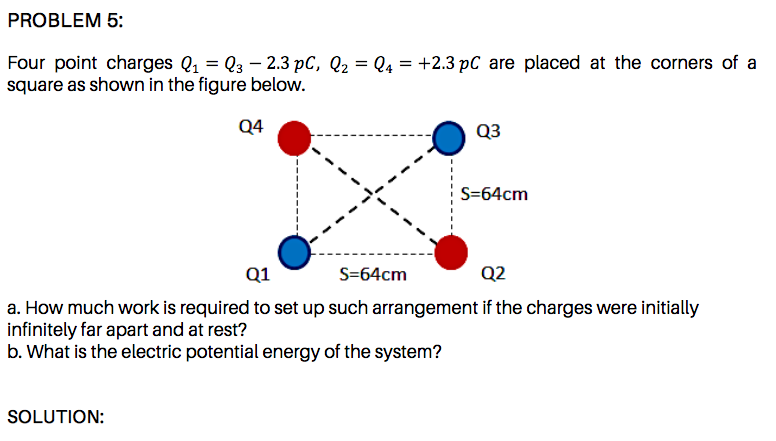 Four point charges Q1 = Q3 – 2.3 pC, Q2 = Q4 = +2.3 pC are placed at the corners of a square as shown in the figure below. Q4 Q3 S=64cm Q1 S=64cm Q2 a. How much work is required to set up such arrangement if the charges were initially infinitely far apart and at rest? b. What is the electric potential energy of the system?