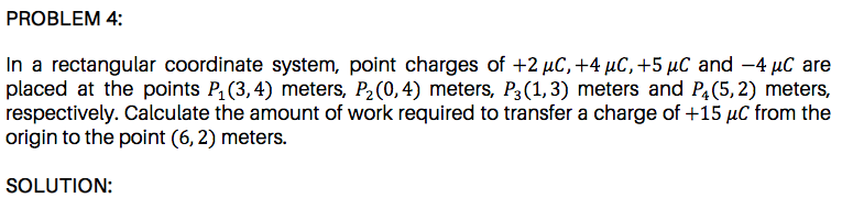 respectively. Calculate the amount of work required to transfer a charge of +15 µC from the origin to the point (6, 2) meters.
