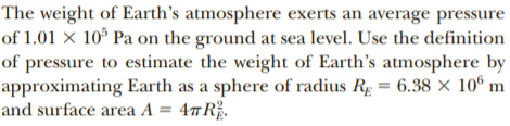 The weight of Earth's atmosphere exerts an average pressure of 1.01 x 10° Pa on the ground at sea level. Use the definition of pressure to estimate the weight of Earth's atmosphere by approximating Earth as a sphere of radius Rg = 6.38 × 10º m and surface area A = 4#R.
