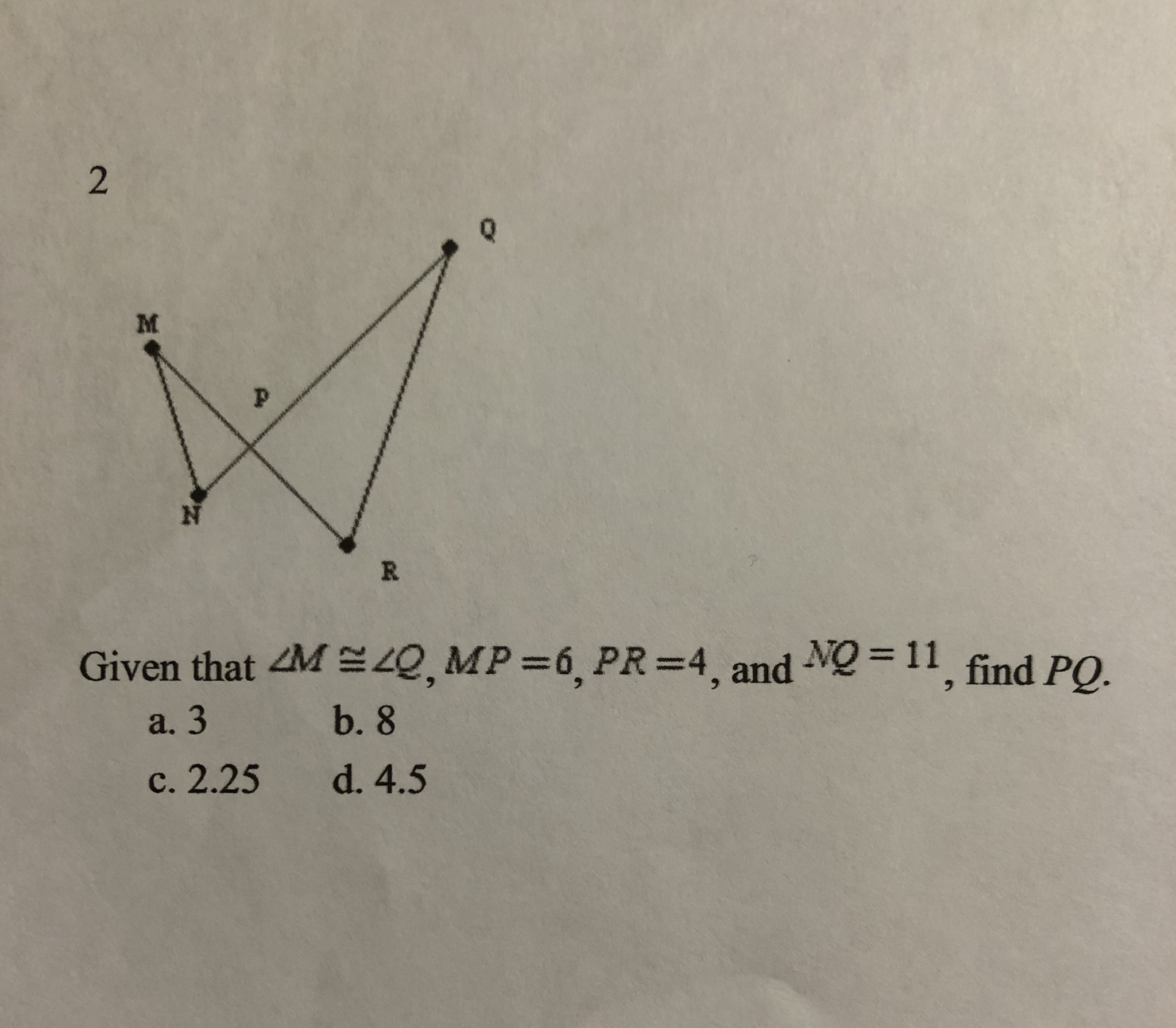 2 M N R Given that 4M 4Q, MP 6, PR =4, and NQ-11, find PO. b. 8 a. 3 c. 2.25 d. 4.5