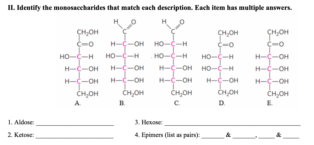 П. Identify the monosaccharides that match each description. Each item has multiple answers. Н Н CH-он CH-он сH,он Н-С—он Но-С—Н С—о С—о С—о Но-с—Н НО-С—Н НО-С—Н Н-С—ОН Но-с—н Н-С—ОН Н—С—ОН Н—С—ОН Но-с—н Н-С—ОН Н-С—ОН Н—С—ОН Н-С—ОН Н-С—ОН Н-С—ОН CH-он CH20H CH-он CH-оH CH-он А. В. С. D. Е. 1. Aldose 3. Нехose: 2. Ketose 4. Еpimers (list as pairs): & &