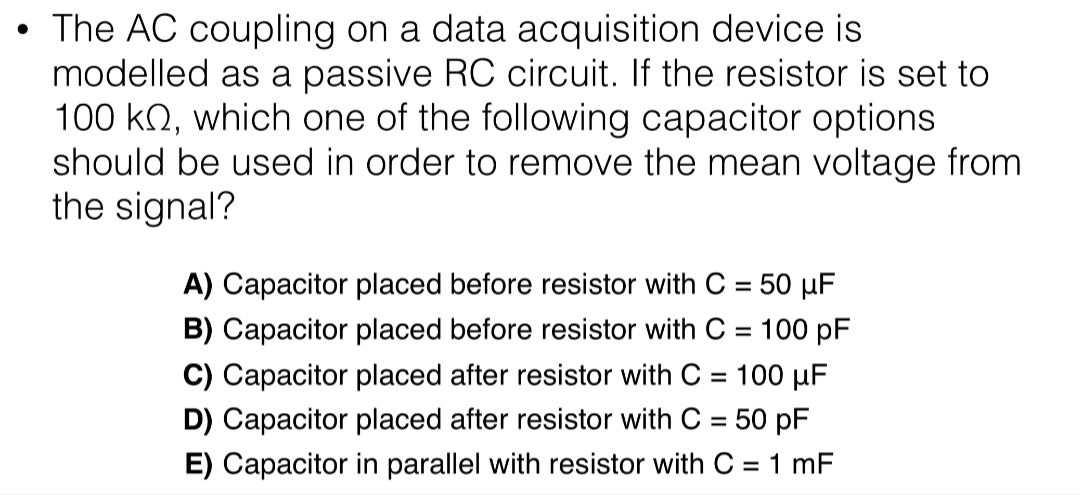 • The AC coupling on a data acquisition device is modelled as a passive RC circuit. If the resistor is set to 100 kN, which one of the following capacitor options should be used in order to remove the mean voltage from the signal? A) Capacitor placed before resistor with C = 50 µF B) Capacitor placed before resistor with C = 100 pF C) Capacitor placed after resistor with C = 100 µF %3D D) Capacitor placed after resistor with C = 50 pF %3D E) Capacitor in parallel with resistor with C = 1 mF