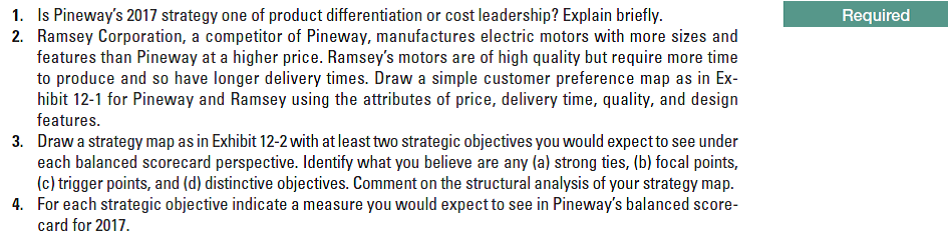 1. Is Pineway's 2017 strategy one of product differentiation or cost leadership? Explain briefly. 2. Ramsey Corporation, a competitor of Pineway, manufactures electric motors with more sizes and features than Pineway at a higher price. Ramsey's motors are of high quality but require more time to produce and so have longer delivery times. Draw a simple customer preference map as in Ex- hibit 12-1 for Pineway and Ramsey using the attributes of price, delivery time, quality, and design features. Required Draw a strategy map as in Exhibit 12-2 with at least two strategic objectives you would expect to see under each balanced scorecard perspective. Identify what you believe are any (a) strong ties, (b) focal points, (c) trigger points, and (d) distinctive objectives. Comment on the structural analysis of your strategy map. For each strategic objective indicate a measure you would expect to see in Pineway's balanced score- card for 2017. 3. 4.