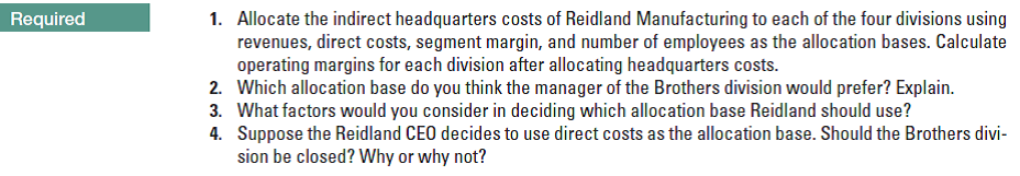 Required 1. Allocate the indirect headquarters costs of Reidland Manufacturing to each of the four divisions using revenues, direct costs, segment margin, and number of employees as the allocation bases. Calculate operating margins for each division after allocating headquarters costs. 2. Which allocation base do you think the manager of the Brothers division would prefer? Explain. 3. What factors would you consider in deciding which allocation base Reidland should use? 4. Suppose the Reidland CEO decides to use direct costs as the allocation base. Should the Brothers divi- sion be closed? Why or why not?