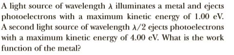 A light source of wavelength A illuminates a metal and ejects photoelectrons with a maximum kinetic energy of 1.00 eV. A second light source of wavelength A/2 ejects photoelectrons with a maximum kinetic energy of 4.00 eV. What is the work function of the metal?