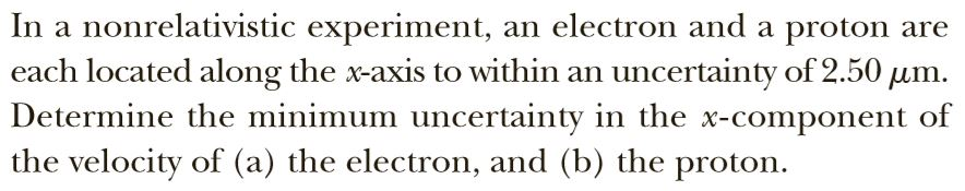 In a nonrelativistic experiment, an electron and a proton are each located along the x-axis to within an uncertainty of 2.50 um. Determine the minimum uncertainty in the x-component of the velocity of (a) the electron, and (b) the proton.