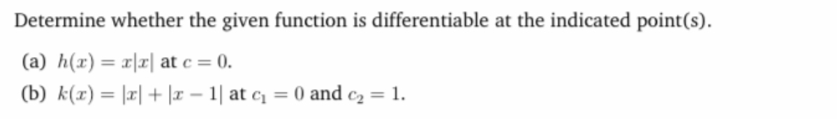 Determine whether the given function is differentiable at the indicated point(s). (a) h(x) = x|r| at c = 0. %3D (b) k(x) = |r| + |r – 1| at c = 0 and c2 = 1.