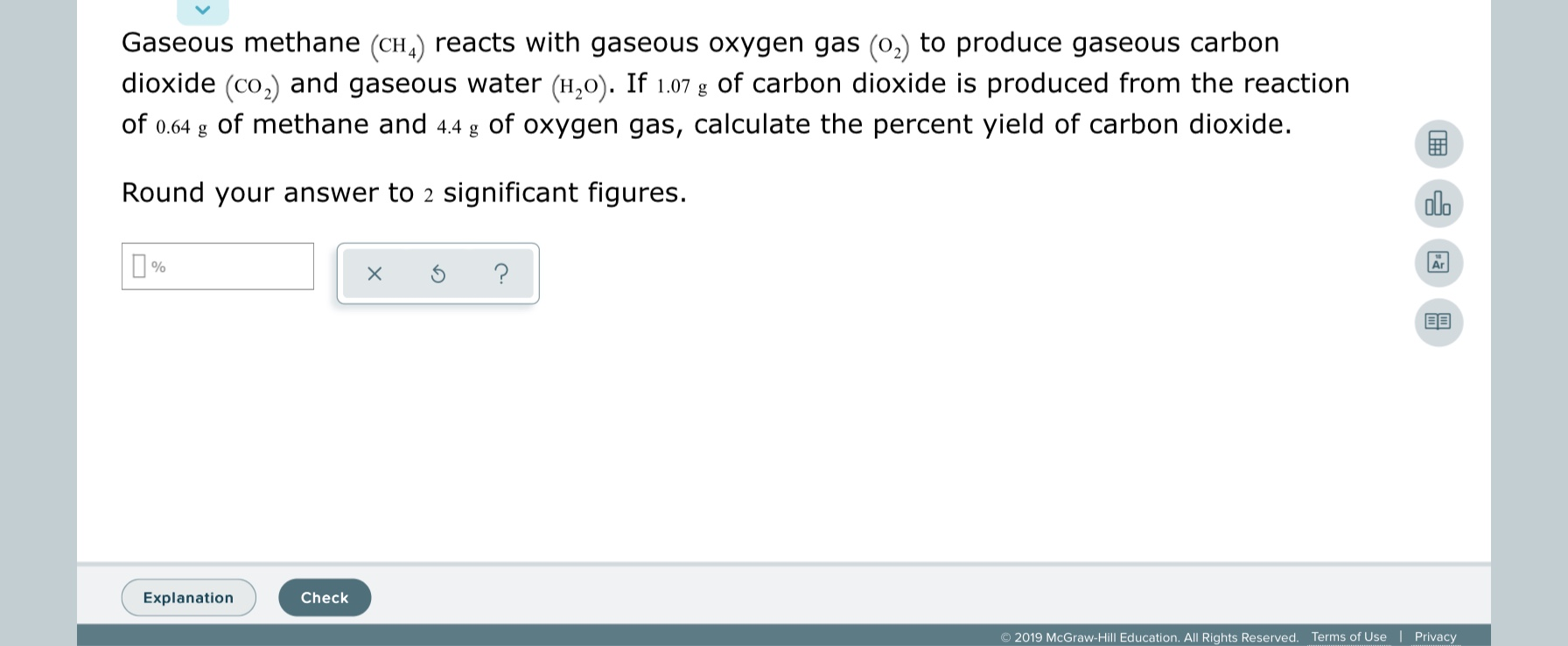 Gaseous methane (CH,) reacts with gaseous oxygen gas (0,) to produce gaseous carbon dioxide (co,) and gaseous water (H,0). If 1.07 g of carbon dioxide is produced from the reaction of 0.64 g of methane and 4.4 g of oxygen gas, calculate the percent yield of carbon dioxide. Round your answer to 2 significant figures. alo Explanation Check © 2019 McGraw-Hill Education. All Rights Reserved. Terms of Use   Privacy