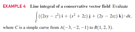 EXAMPLE 4 Line integral of a conservative vector field Evaluate |(2ry – z) i + (x² + 2z) j + (2y – 2xz) k) · dr, where C is a simple curve from A(-3, –2, –1) to B(1, 2, 3).