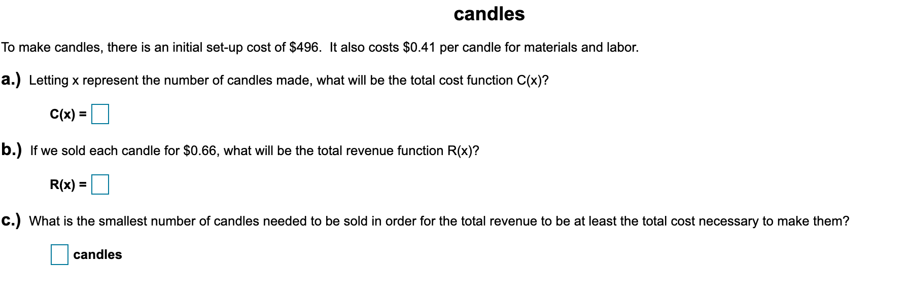 candles To make candles, there is an initial set-up cost of $496. It also costs $0.41 per candle for materials and labor. a.) Letting x represent the number of candles made, what will be the total cost function C(x)? C(x) = %3D b.) If we sold each candle for $0.66, what will be the total revenue function R(x)? R(x) = c.) What is the smallest number of candles needed to be sold in order for the total revenue to be at least the total cost necessary to make them? candles