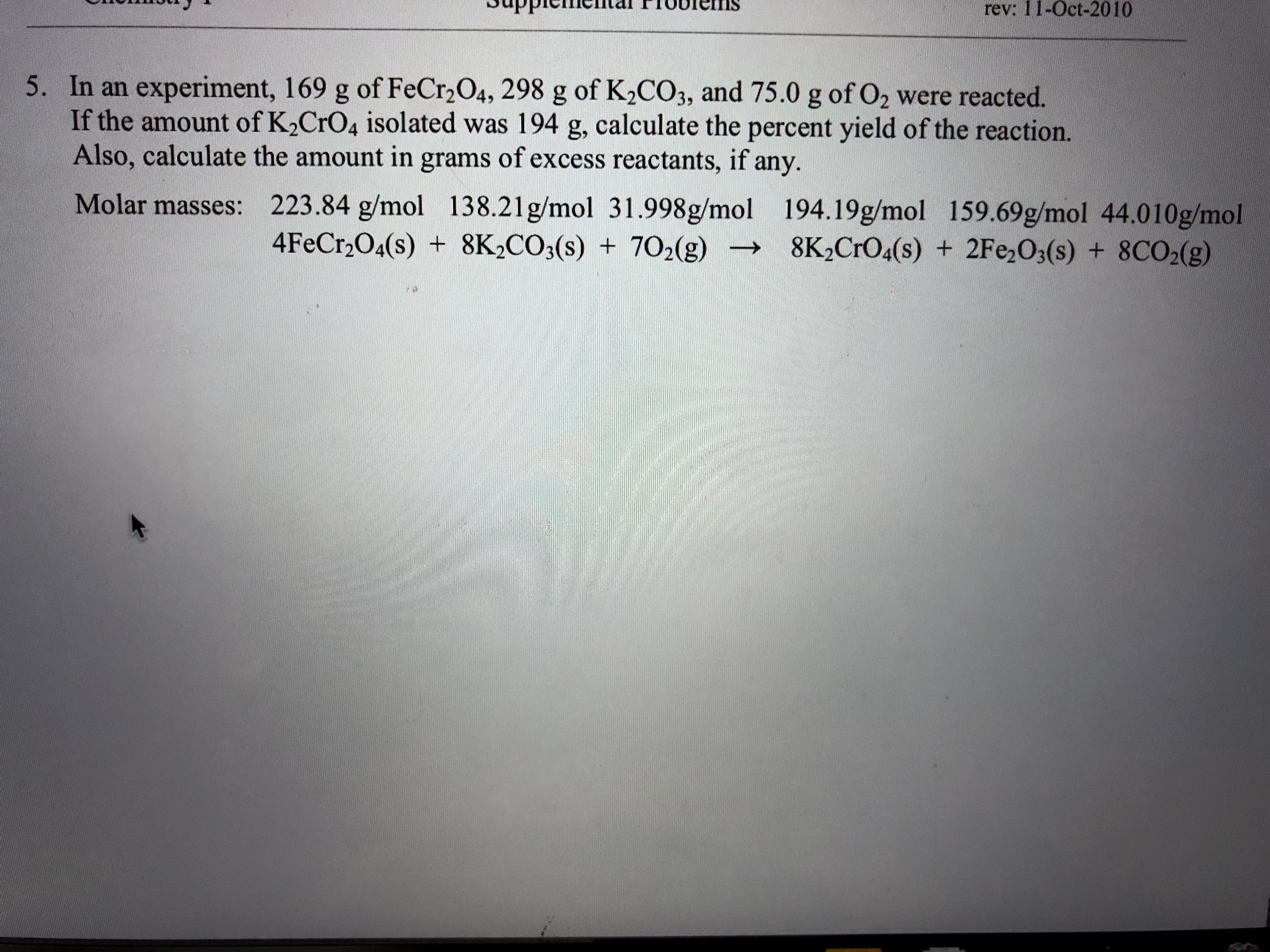 rev: 11-Oct-2010 5. In an experiment, 169 g of FeCr2 O4, 298 g of K2CO3, and 75.0 g of O2 were reacted. If the amount of K2CrO4 isolated was 194 g, calculate the percent yield of the reaction. Also, calculate the amount in grams of excess reactants, if any. 223.84 g/mol 138.21g/mol 31.998g/mol 194.19g/mol 159.69g/mol 44.010g/mol 4FeCr2O4(s) 8K2CO3(s) Molar masses: +702(g) 8K2CrO4(s) + 2Fe O3(s) + 8CO2(g)