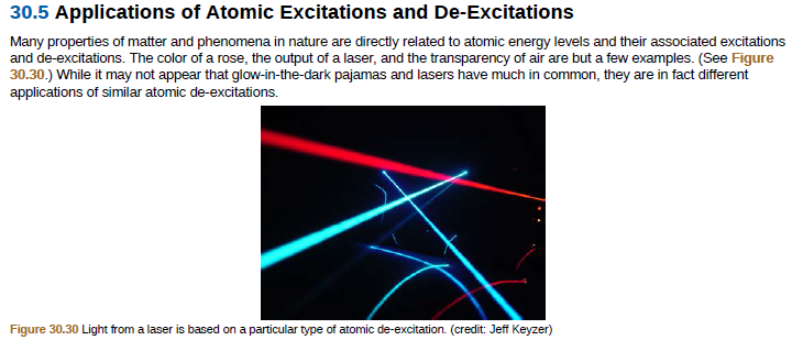 30.5 Applications of Atomic Excitations and De-Excitations Many properties of matter and phenomena in nature are directly related to atomic energy levels and their associated excitations and de-excitations. The color of a rose, the output of a laser, and the transparency of air are but a few examples. (See Figure 30.30.) While it may not appear that glow-in-the-dark pajamas and lasers have much in common, they are in fact different applications of similar atomic de-excitations. Figure 30.30 Light from a laser is based on a particular type of atomic de-excitation. (credit: Jeff Keyzer)