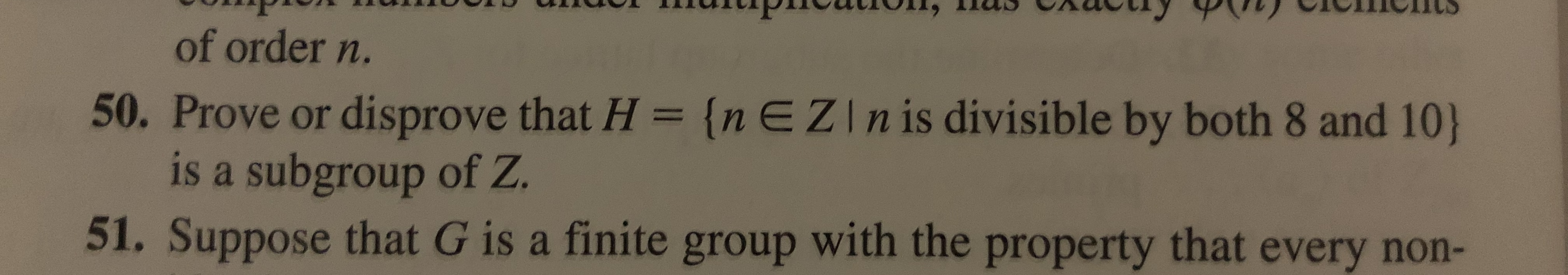 of order n. 50. Prove or disprove that H = {nEZIn is divisible by both 8 and 10) is a subgroup of Z. 51. Suppose that G is a finite group with the property that every non-