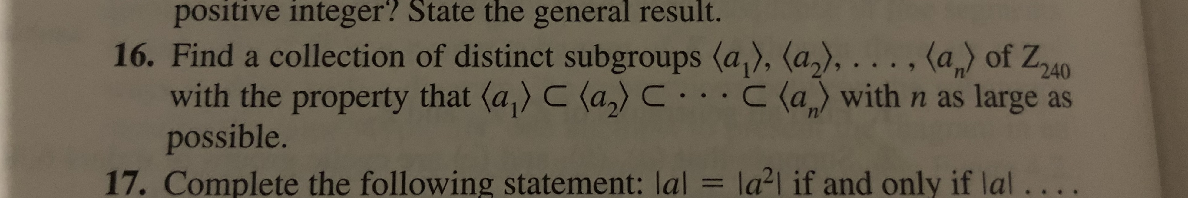 positive integer? State the general result. 16. Find a collection of distinct subgroups (a), (a2),..., (a of Z40 with the property that (a) C (a)C..C (a with n as large as possible. = la2l if and only if lal.. 17. Complete the following statement: lal