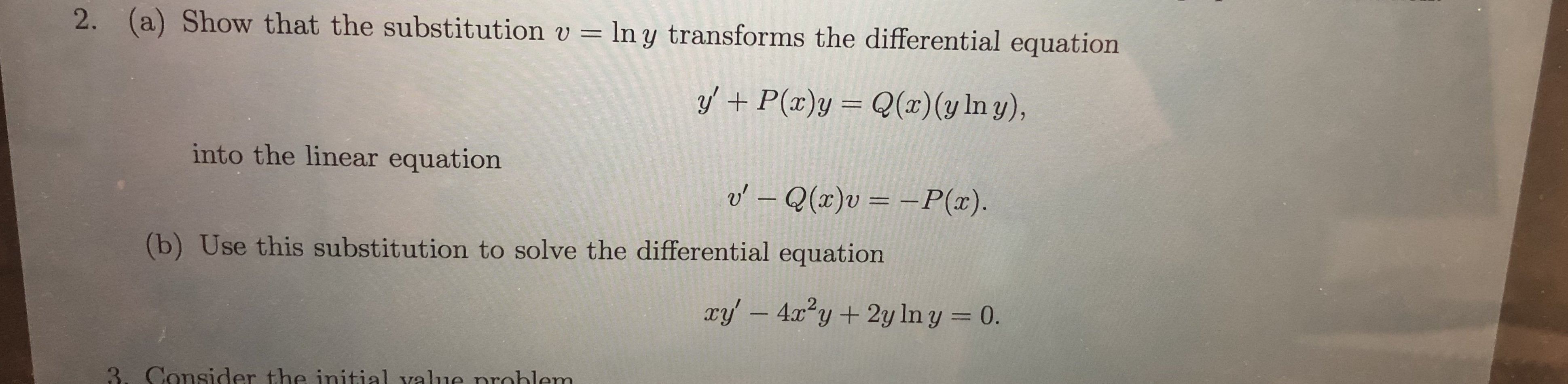 2. (a) Show that the substitution v ln y transforms the differential equation Q(x) (y In y), yP(x)y into the linear equation o'- Q(x)v = -P(x) (b) Use this substitution to solve the differential equation ry' -4xy2y In y = 0. 3. Consider the initial value nroblem