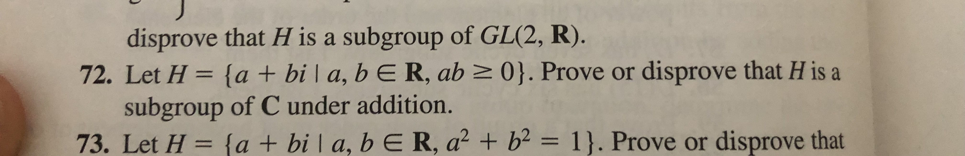 disprove that H is a subgroup of GL(2, R). 72. Let H {a + bi | a, b E R, ab 0}. Prove or disprove that H is a subgroup of C under addition. 73. Let H= {a + bi a, b E R, a2 b= 1}. Prove or disprove that