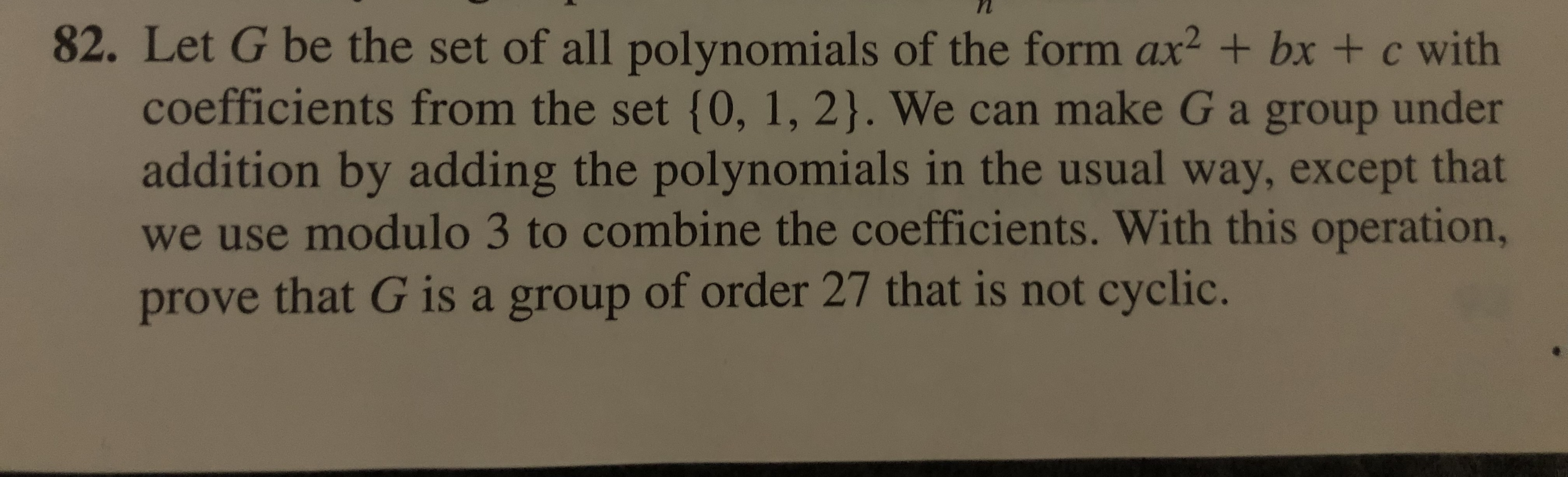 82. Let G be the set of all polynomi als of the form ax2 + bx + c with coefficients from the set {0, 1, 2}. We can make G a group under addition by adding the polynomi als in the usual way, except that we use modulo 3 to combine the coefficients. With this operation, prove that G is a group of order 27 that is not cyclic.
